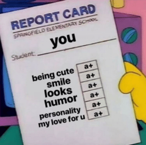 Cute, Love, and School: REPORT CARD  SPRINGFIELD ELEMENTARY SCHOOL  Student  being cute a+  smile a+  looks a+  humor a+  personality a+  my love foru at Have a good day everyone