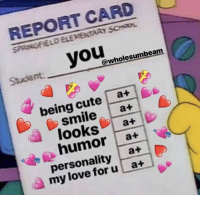 Cute, Love, and School: REPORT CARD  SPRINGFIELO ELEMENTARY SCHOOL  Student you  @wholesumbeam  being cute a+  smileat  loosa+  humor a+  personality a+  my love foru at