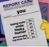 Love, Memes, and School: REPORT CARO  SPAINGFIELO ELEMENTARY SCHOOL  Stucdent you  being cutea+  smile a+  looks a+  humor a+  personality a+  my love foru a+ https://t.co/5ytzAgrqCJ
