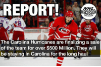 Memes, National Hockey League (NHL), and Texas Rangers: REPORT!  DISCUSSION  NHL DISCUSSION  The Carolina Hurricanes are finalizing a sale  of the team for over $500 Million. They will  be staying in Carolina for the long haul With the team on the rise, and a almost finalized sale to former Texas Rangers CEO Chuck Greenberg, the Hurricanes are finally in a good position. Hurricanes Carolina Raleigh NHLDiscussion