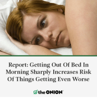 Getting Even: Report: Getting Out Of Bed In  Morning Sharply Increases Risk  Of Things Getting Even Worse  the ONION