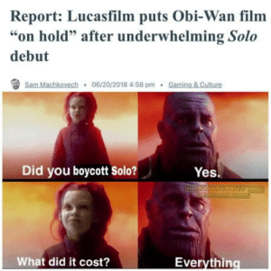 """Film, Gaming, and Yes: Report: Lucasfilm puts Obi-Wan film  """"on hold"""" after underwhelming Solo  debut  sam.Machkovech . 06/20/2018 4:58pm . Gaming&Culture  Did you boycott Solo?  Yes.  What did it cost?  Everything Its on us everyone"""