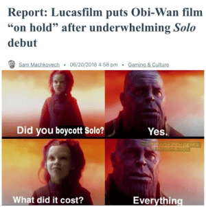 "I'm sorry, little one: Report: Lucasfilm puts Obi-Wan film  on hold"" after underwhelming Solo  debut  Sam Machkovech . 06/20/2018 4:58 pm Gaming & Culture  Did you boycott solo?  Yes.  SITHPOSTING A NEW HOPE  What did it cost?  Everythino I'm sorry, little one"