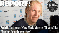 "On Thursday, a jovial Patrik Laine spoke about the massive snowstorm that cancelled Tuesday's game... Jets NHLDiscussion: REPORT-  NHL  DISCUSSION  TELUS  ON  TELUS  RBC  RBC  Patrik Laine on New York storm: ""It was like  Finnish beach weather"" On Thursday, a jovial Patrik Laine spoke about the massive snowstorm that cancelled Tuesday's game... Jets NHLDiscussion"