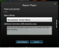 Dank, 🤖, and Player: Report Player  Player to be reported  Select offense:  Harassment: Verbal Abuse  Additional Comments (500 characters max):  He told me Ethiopia could eat for a month the way  was feeding  Send Report Cancel The best insult I've seen so far. http://9gag.com/gag/a0LG3Vq?ref=fbp