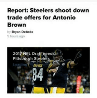 Steelers legit said hell no: Report: Steelers shoot down  trade offers for Antonio  Brown  by Bryan DeArdo  9 hours ago  2017 NFL Draft needs  Pittsburgh Steel  Loading  BROWN Steelers legit said hell no