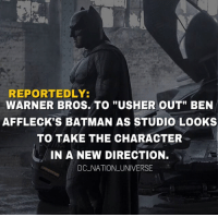 """Batman, Memes, and Superman: REPORTEDLY:  WARNER BROS.TO """"USHER OUT"""" BEN  AFFLECK'S BATMAN AS STUDIO LOOKS  TO TAKE THE CHARACTER  IN A NEW DIRECTION.  DC NATION_UNIVERSE I'm summary he won't be batman anymore (THIS IS NOT CONFIRMED) Take this information with a grain of salt, for me I have nothing to say as it for now. dc dccomics dceu dcu dcrebirth dcnation dcextendeduniverse batman superman manofsteel thedarkknight wonderwoman justiceleague cyborg aquaman martianmanhunter greenlantern theflash greenarrow suicidesquad thejoker harleyquinn comics injusticegodsamongus"""