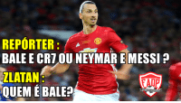 Memes, Messi, and 🤖: REPORTER  BALE E  CRT OU NEYMARE MESSI  ZLATAN  RAIP  QUEME BALE? 👏👏👏