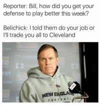 Ill Trade You: Reporter: Bill, how did you get your  defense to play better this week?  Belichick: I told them do your job or  I'll trade you all to Cleveland  にコ  NEW BIUGLA  FOOTB A L L