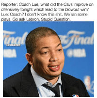 I hate these dumbass reporters asking questions for the coach to a water boy smh. - Follow @2nbamemes: Reporter: Coach Lue, what did the Cavs improve on  offensively tonight which lead to the blowout win?  Lue: Coach? I don't know this shit. We ran some  plays. Go ask Lebron. Stupid Question  2NBAMEMES I hate these dumbass reporters asking questions for the coach to a water boy smh. - Follow @2nbamemes