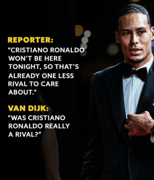 "That reply 👀😳 https://t.co/gmCjx3VOnj: REPORTER:  ""CRISTIANO RONALDO  WON'T BE HERE  TONIGHT, SO THAT'S  ALREADY ONE LESS  RIVAL TO CARE  ABOUT.""  VAN DIJK:  ""WAS CRISTIANO  RONALDO REALLY  A RIVAL?"" That reply 👀😳 https://t.co/gmCjx3VOnj"