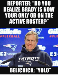 """Nfl, Patriotic, and Yolo: REPORTER: """"DO YOU  REALIZE BRADY IS NOW  YOUR ONLY QB ON THE  ACTIVE ROSTER?""""  Gil  #FLEXBALL  PATRIOTS  ESTABLISHED IN 19 Pn  BELICHICK: """"YOLO"""""""
