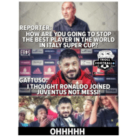 Memes, Troll, and Best: REPORTER  HOW ARE YOU GOING TO STOP  THE BEST PLAYER IN THE WORLD  IN ITALY SUPER CUP?  ERTS  TROLL  FOOTBALLO  FTROLLFOOTBALL.HD  TROLLFOOTBALL  GATTUSO  ITHOUGHT RONALDO JOINED  JUVENTUS NOT MESSI!  nilox Messi or Ronaldo? The debate continues 😂👏🙅‍♀️ Gattuso Messi Ronaldo