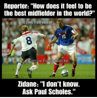 "Happy Birthday Paul Scholes 🎉🎈👏🏽: Reporter: ""How does it feel to be  the best midfielder in the world?""  FB.com/TrollFootball  LES  SCH  8  Marcos Fussballecke  Zidane: ""I don't know.  Ask Paul Scholes."" Happy Birthday Paul Scholes 🎉🎈👏🏽"