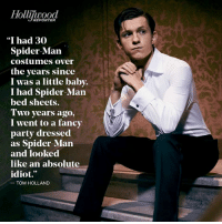"""Memes, Spider, and Dress: REPORTER  """"I had 30  Spider-Man  costumes over  the years since  I was a little baby.  I had Spider-Man  bed sheets.  Two years ago,  I went to a fancy  party dressed  as Spider-Man  and looked  like an absolute  idiot.  TOM HOLLAND Tom Holland has always wanted to be Spider-Man. http://thr.cm/81RLUE  (Reilly Johnson)"""