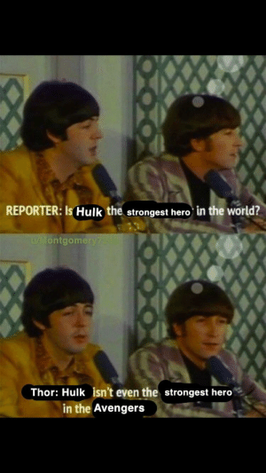 """The Beatles, Hulk, and Avengers: REPORTER: Is Hulk the strongest hero in the world?  u/Montgome  Thor: Hulk isn't even the strongest hero  in the Avengers Please invest in the """"best drummer in the Beatles"""" format."""