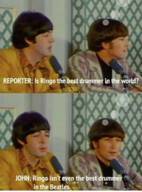 The Beatles, Beatles, and Best: REPORTER: Is Ringo the best drummer in the world?  JOHN: Ringo isn't even the best drummer  in the Beatles <p>Oh, Poor Ringo Star.</p>