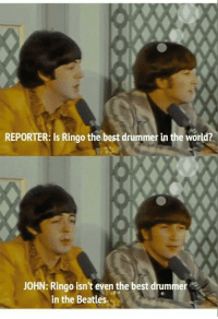 Memes, The Beatles, and Beatles: REPORTER: Is Ringo the best drummer in the world?  JOHN: Ringo isn't even the best drummer  in the Beatles Good ol beetles via /r/memes https://ift.tt/2PrxBjX