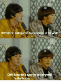 The Beatles, Beatles, and Best: REPORTER: Is Ringo the best drummer in the world?  JOHN: Ringo isn't eyen the best drummer  in the Beatles Me irl