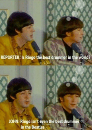 Funny, The Beatles, and Beatles: REPORTER: Is Ringo the best drummer in the world?  JOHN: Ringo isn't even the best drummer  in the Beatles Ringo on the Beatles. via /r/funny https://ift.tt/2KnNvh5