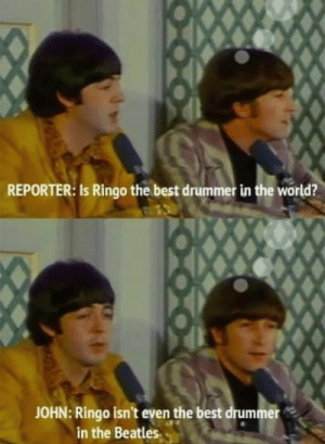 The Beatles, Beatles, and Best: REPORTER: Is Ringo the best drummer in the world?  JOHN: Ringo isn't even the best drummer  in the Beatles 17 Times The Beatles Were Actually Hilarious