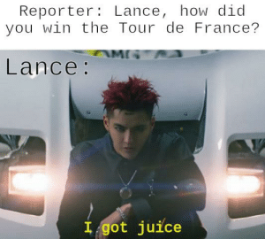 Juice, Tour De France, and France: Reporter: Lance, how did  you win the Tour de France?  Lance:  I got juice Goddammit Lance