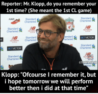 """Football, Memes, and New Balance: Reporter: Mr. Klopp, do you remember your  1st time? (She meant the 1st CL game)  Standard  Chartered  Standard  Chartered  FURON  IVERPOOL  Standard  Charterednew balanc  new balance  football  footbal  E8  new balance C  Standard  Chartered  BETVICTOR  Standard  Chartered  町  BETVICTOR  Standard  Chartered  TrolFoothal  ered  Klopp: """"Ofcourse I remember it, but  i hope tomorrow we will perform  better then i did at that time"""" Jürgen Klopp on losing his virginity 😂 https://t.co/SXX5yVQRoe"""