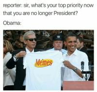 Obama Memes: reporter: sir, what's your top priority now  that you are no longer President?  Obama:  Memes