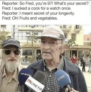fred 🤦‍♂️: Reporter: So Fred, you're 97! What's your secret?  Fred: I sucked a cock for a watch once.  Reporter: meant secret of your longevity.  Fred: Oh! Fruits and vegetables.  Food Cont fred 🤦‍♂️