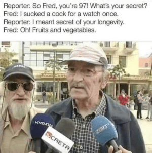 srsfunny:We've all done it: Reporter: So Fred, you're 97! What's your secret?  Fred: I sucked a cock for a watch once.  Reporter: I meant secret of your longevity  Fred: Oh! Fruits and vegetables. srsfunny:We've all done it