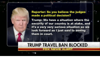 """Memes, 🤖, and Executive Order: Reporter: So you believe the judges  made a political decision?  Trump: We have a situation where the  security of our country is at stake, and  it's a very very serious situation so we  look forward as I just said to seeing  them in court.  TRUMP TRAVEL BAN BLOCKED  Fox NEWS ALERT """"We are going to win the case."""" LISTEN: President DonaldTrump called the 9th Circuit's ruling to uphold suspension of his executive order on immigration """"a political decision."""""""
