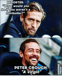 "Best ever reply to a reporter 😂👏🏽: REPORTER:  ""What would you  beif you weren't a  footballer?""  PETER CROUCH:  A virgin"" Best ever reply to a reporter 😂👏🏽"