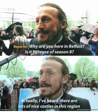 Game of Thrones, Nice, and Lots: Reporter: Why are you here in Belfast?  Is it betayse of season8?  tually, I've heard there are  lots of nice castles in this region  Yashar
