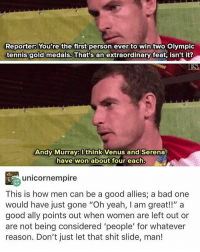 "Memes, Yeah, and Ally: Reporter: You're the first person ever to win two Olympic  tennis gold medals. That's an extraordinary feat, isn't it?  Andy Murray think Venus and Serena  have won about four each.  unicornempire  This is how men can be a good allies; a bad one  would have just gone ""Oh yeah, am great!!"" a  good ally points out when women are left out or  are not being considered 'people' for whatever  reason. Don't just let that shit slide, man! Don't know if I've posted this before but I love it regardless- Momi"