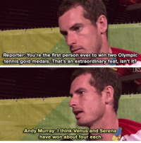 Memes, Tennis, and Venus: Reporter: You're the first person ever to win two Olympic  tennis gold medals, That's an extraordinary  tennis gold medals. That's an extraordinary feat, isn't it?  Andy Murray: Ithink Venus and Serena  have won about tour each.  won about four each, 🙌🙌🙌 (@cupofrahman)