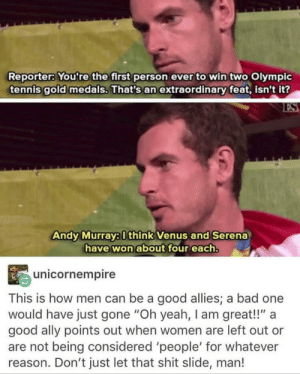 "Applaud this man: Reporter: You're the first person ever to win two Olympic  tennis gold medals. That's an extraordinary feat, isn't it?  ES  Andy Murray:0think Venus and Serena  have won about four each.  unicornempire  This is how men can be a good allies; a bad one  would have just gone ""Oh yeah, I am great!!""  good ally points out when women are left out or  are not being considered 'people' for whatever  reason. Don't just let that shit slide, man! Applaud this man"
