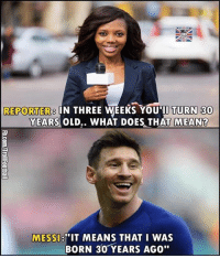 "Lovely reply! 😂😂 Follow-@newfootballmemes: REPORTERS IN THREE WEEKS YOU TURN 30  YEARS OLD.. WHAT DOES THAT MEAN  ""IT MEANS THAT I WAS  MESSI  BORN 30 YEARS AGO"" Lovely reply! 😂😂 Follow-@newfootballmemes"