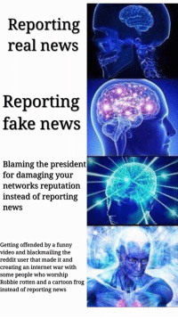 "Dank, Fake, and Funny: Reporting  real news  Reporting  fake news  Blaming the president  for damaging your  networks reputation  instead of reporting  news  Getting offended by a funny  video and blackmailing the  reddit user that made it and  creating an internet war with  some people who worshp  Robbie rotten and a cartoon frog  instead of reporting news <p>🅱️NN via /r/dank_meme <a href=""http://ift.tt/2v9IbXg"">http://ift.tt/2v9IbXg</a></p>"