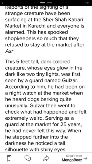 Okay so i've been to this market and the rumours are pretty much genuine.I also met Gulzar and he told me that when he shot the creature it vanished into thin air and i really doubt if a person is pranking them because its also been rumoured that it can jump atleast 20 feet..I think its an alien tbh: Reports of tne sighting of a  strange creature have been  surfacing at the Sher Shah Kabari  Market in Karachi and everyone is  alarmed. This has spooked  shopkeepers so much that they  refused to stay at the market after  Asr  This 5 feet tall, dark-colored  creature, whose eyes glow in the  dark like two tiny lights, was first  seen by a guard named Gulzar.  According to him, he had been on  a night watch at the market when  he heard dogs barking quite  unusually. Gulzar then went to  check what had happened and felt  extremely weird. Serving as a  guard at the market for 25 years,  he had never felt this way. When  he stepped further into the  darkness he noticed a tall  silhouette with shiny eyes.  MORE FROM  MangoBaaz Okay so i've been to this market and the rumours are pretty much genuine.I also met Gulzar and he told me that when he shot the creature it vanished into thin air and i really doubt if a person is pranking them because its also been rumoured that it can jump atleast 20 feet..I think its an alien tbh