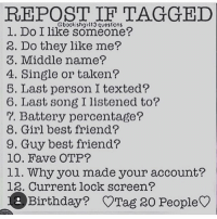 """REPOST IF TAGGED  Gbook.sh3tl13 questons  l. Do I like someone?  2. Do they like me?  3. Middle name?  A. Single or taken?  5. Last person I texted?  6. Last song I listened to?  7. Battery percentage?  8. Girl best friend?  9. Guy best friend?  10. Fave OTP?  ll. Why you made your account?  R. Current, lock screen?  Birthday? Otrag 20 People 1.yes 2.no 3.paul 4.single 5. @frazzy_sexbang 6.7 years and 50 days 7.38% 8.n-a 9.n-a 10.alphyne 11.cause I have a Xbox account named DVA LOVES YOU 12.a picture of kirito from SAO with the words """"I am the hero of my life"""" 13.February 23"""