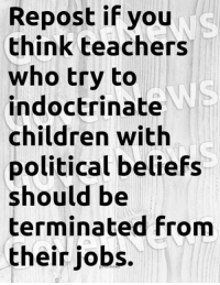 indoctrinate: Repost if you  think teachers  who try to  indoctrinate  children with  political beliefs  should be  terminated from  their jobs.  WS