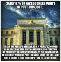 Memes, Money, and Time: REPOST THIS, BUT  THEFREETHOUCHT PROJECT coM  BANKTHAT HAS BEEN GIVEN AMONOPOLYON PRINTING  US CURRENCY ITLOANS THE MONEY TO THE GOVERNMENT  AT INTEREST WHICHIS PAID FOR WITH YOUR TAXDOLLARS.  LIKE & SHARE IF YOU THINK ITS TIME TO HENDTHEFED More like 99.97%