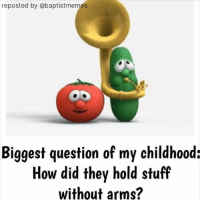 -@gmx0 BaptistMemes VeggieTales: reposted by @baptistmemes  Biggest question of my childhood:  How did they hold stuff  without arms? -@gmx0 BaptistMemes VeggieTales