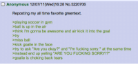 """greentext: Reposting my all time favorite greentext.  playing soccer in gym  ball is up in the air  think I'm gonna be awesome and air kick it into the goal  >try  >miss ball  kick goalie in the face  try to ask """"Are you okay?"""" and """"I'm fucking sorry."""" at the same time  instead end up yelling """"ARE YOU FUCKING SORRY!?  goalie is choking back tears"""