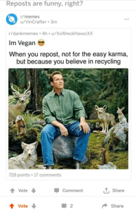 Funny, Memes, and Vegan: Reposts are funny, right?  r/memes  u/VinCrafter 3m  r/dankmemes 4h u/XxWreckHavocXX  Im Vegan  When you repost, not for the easy karma,  but because you believe in recycling  728 points 17 comments  Vote ↓  T Share  Comment  1 2  Share Why western studios won't make a decent looking character in an show?