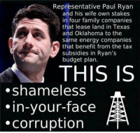 Energy, Family, and Paul Ryan: Representative Paul Ryan  and his wife own stakes  in four family companies  that lease land in Texas  and Oklahoma to the  same energy companies  that benefit from the tax  subsidies in Ryan's  budget plan.  THIS IS  .shameless  in-your-face  corruption This shouldn't be legal.  Follow Tucker Benedict's page if you agree.