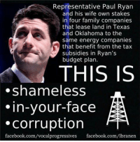 Image from Vocal Progressives: Representative Paul Ryan  and his wife own stakes  in four family companies  that lease land in Texas  and Oklahoma to the  same energy companies  that benefit from the tax  subsidies in Ryan's  budget plan.  THIS IS  shameless  in-your-face  Corruption  facebook.com/vocalprogressives facebook.com/lbranen Image from Vocal Progressives