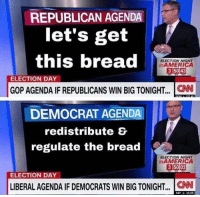 republican: REPUBLICAN AGENDA  let's get  this bread  ELECTION NIGHT  inAMERICA  ELECTION DAY  GOP AGENDA IF REPUBLICANS WIN BIG TONIGHT..  .CNN  DEMOCRAT AGENDA  redistribute E  regulate the bread  ELECTION NIGHT  nAMERICA  ELECTION DAY  LIBERAL AGENDA IF DEMOCRATS WIN BIG TONIGHT... CNN  SSP 14.05