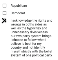boths: Republican  Democrat  Iacknowledge the rights and  wrongs in boths sides as  well as the hypocrisy and  unnecessary divisiveness  our two party system brings  I choose to follow what l  believe is best for my  country and not identify  myself strictly with the belief  system of one political party