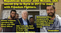 Mosas: Republican Senator John McCain, (AZ)  secret trip to Syria in 2013 to meet  with Freedom Fighters.  Former al-Qaeda  operative Abu  Mosa, now ISIS  Press Officer ISIS Calif, Abu Bakr  Muhammad Nour,  suspect in the  kidnapping of three  hostages shown in  Isis beheading  videos  Al Baghdadí (trained  in Israel with  American tax dollars  Unidentified